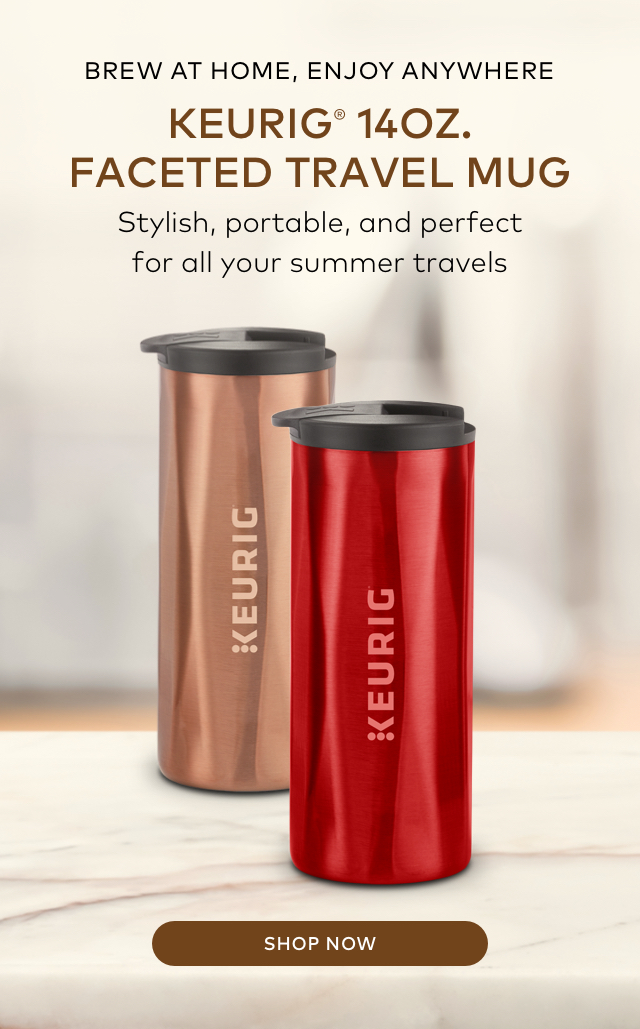 BREW AT HOME,ENJOY ANYWHERE KEURIG(R) 14OZ. FACETED TRAVEL MUG Stylish, portable, and perfect for all your summer travels SHOP NOW>
