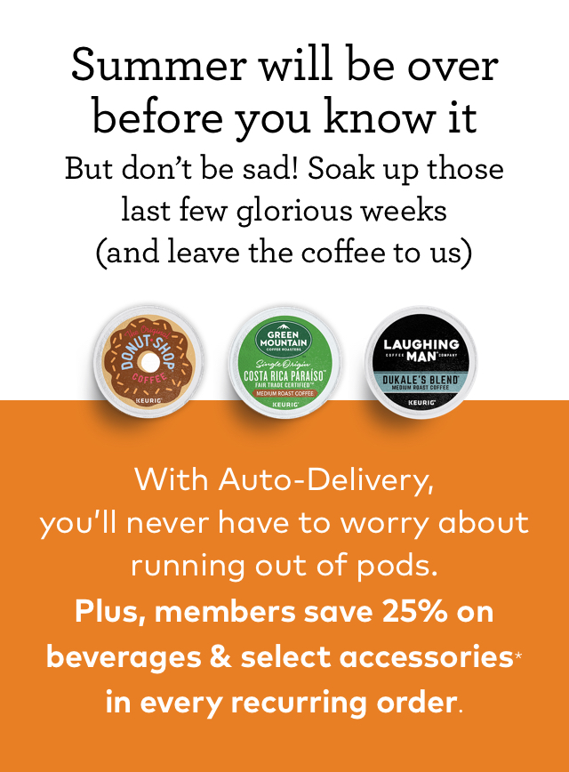 Summer will be over before you know it But don't be sad! Soak up those last few glorious weeks (and leave the coffee to us) With Auto-Delivery you'll never have to worry about running out of pods. Plus, members save 25% on beverages & select accessories* in every recurring order.