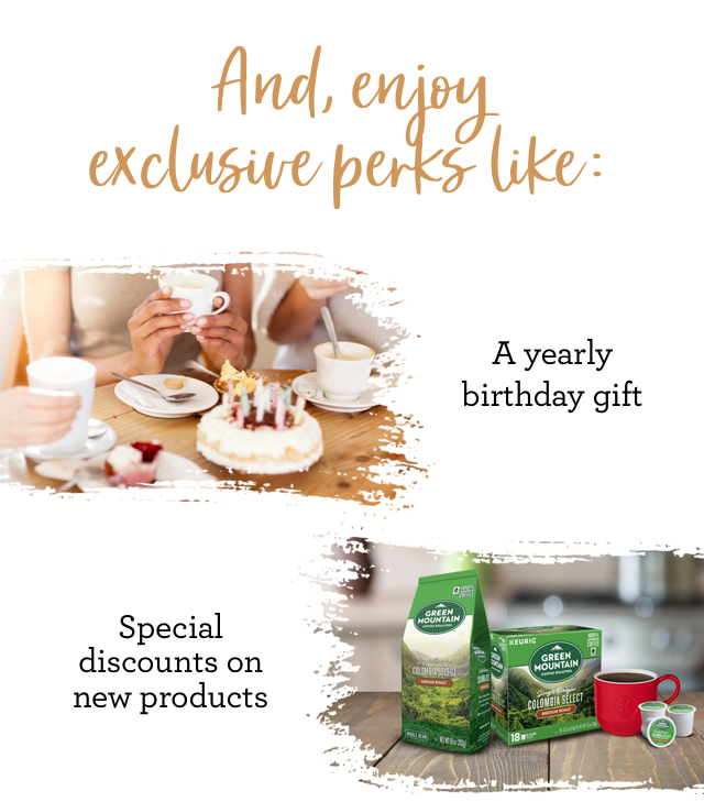 And, enjoy exclusive perks like: A yearly birthday gift Special discounts on new products