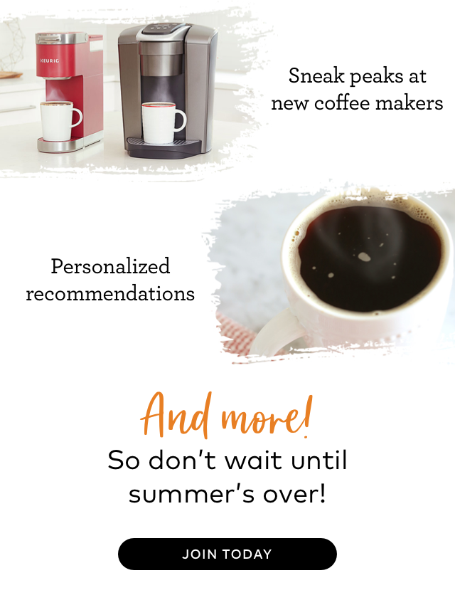 Sneak peaks at new coffee makers Personalized recommendations And more! So don't wait until summer's over! JOIN TODAY